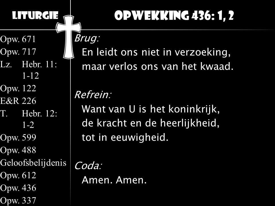 Liturgie Opw.671 Opw.717 Lz.Hebr. 11: 1-12 Opw.122 E&R226 T.Hebr. 12: 1-2 Opw.599 Opw.488 Geloofsbelijdenis Opw.612 Opw.436 Opw.337 Brug: En leidt ons