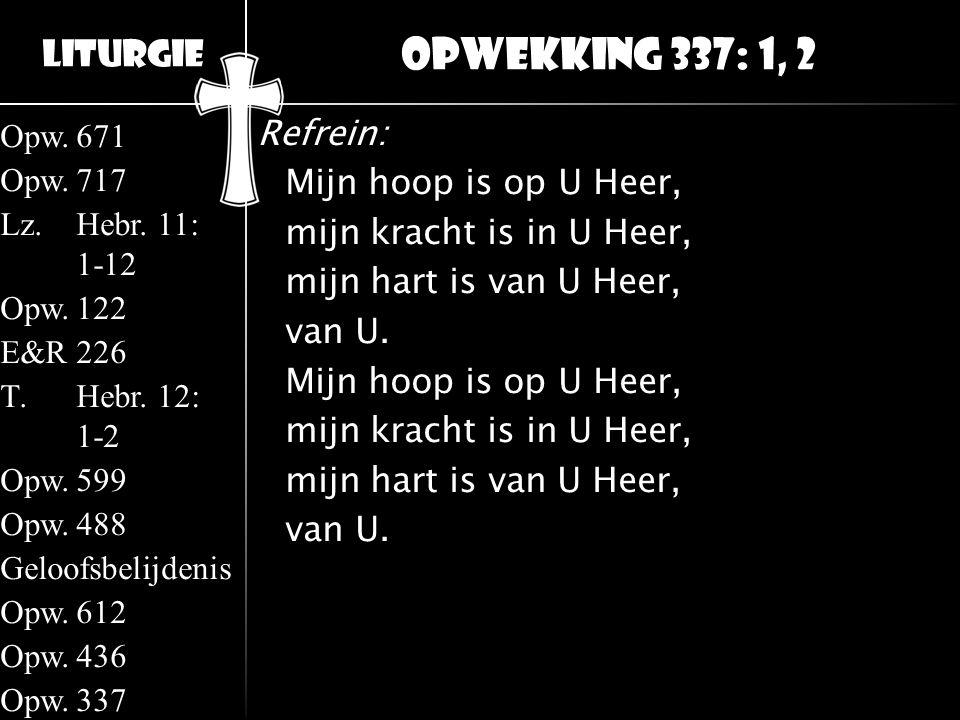 Liturgie Opw.671 Opw.717 Lz.Hebr. 11: 1-12 Opw.122 E&R226 T.Hebr. 12: 1-2 Opw.599 Opw.488 Geloofsbelijdenis Opw.612 Opw.436 Opw.337 Refrein: Mijn hoop