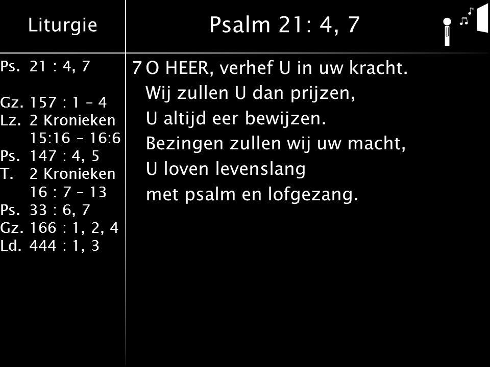 Liturgie Ps.21 : 4, 7 Gz.157 : 1 – 4 Lz.2 Kronieken 15:16 – 16:6 Ps.147 : 4, 5 T.2 Kronieken 16 : 7 – 13 Ps.33 : 6, 7 Gz.166 : 1, 2, 4 Ld.444 : 1, 3 7
