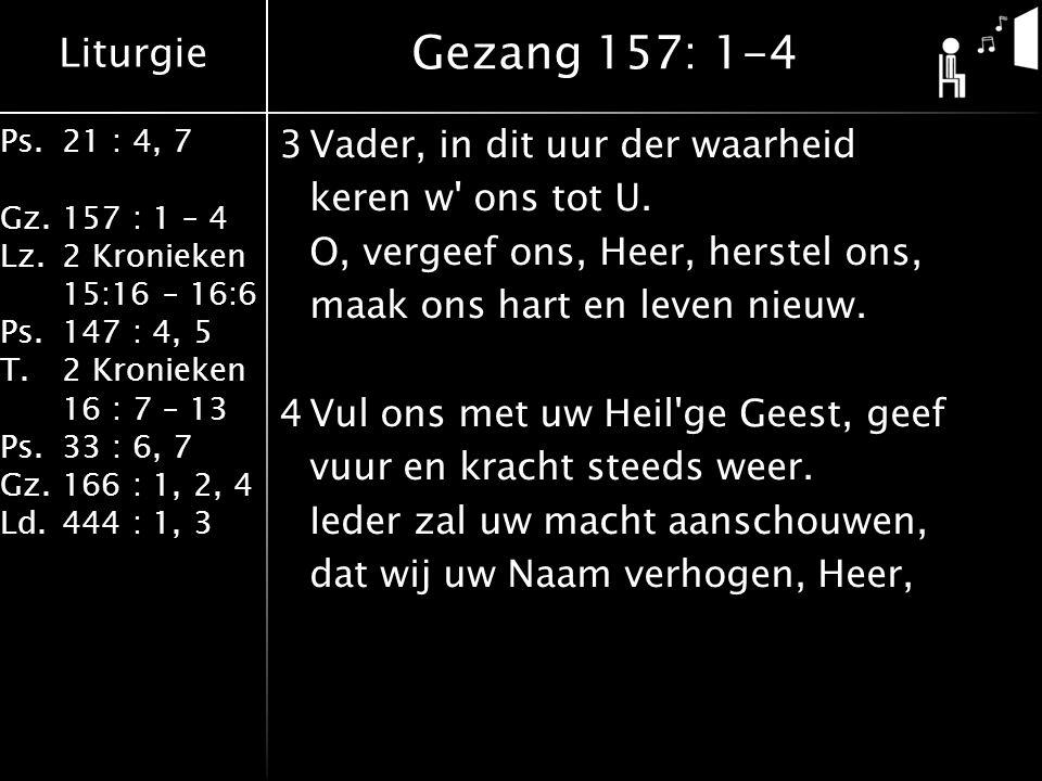 Liturgie Ps.21 : 4, 7 Gz.157 : 1 – 4 Lz.2 Kronieken 15:16 – 16:6 Ps.147 : 4, 5 T.2 Kronieken 16 : 7 – 13 Ps.33 : 6, 7 Gz.166 : 1, 2, 4 Ld.444 : 1, 3 3Vader, in dit uur der waarheid keren w ons tot U.