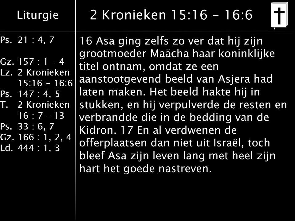Liturgie Ps.21 : 4, 7 Gz.157 : 1 – 4 Lz.2 Kronieken 15:16 – 16:6 Ps.147 : 4, 5 T.2 Kronieken 16 : 7 – 13 Ps.33 : 6, 7 Gz.166 : 1, 2, 4 Ld.444 : 1, 3 2 Kronieken 15:16 - 16:6 16 Asa ging zelfs zo ver dat hij zijn grootmoeder Maächa haar koninklijke titel ontnam, omdat ze een aanstootgevend beeld van Asjera had laten maken.