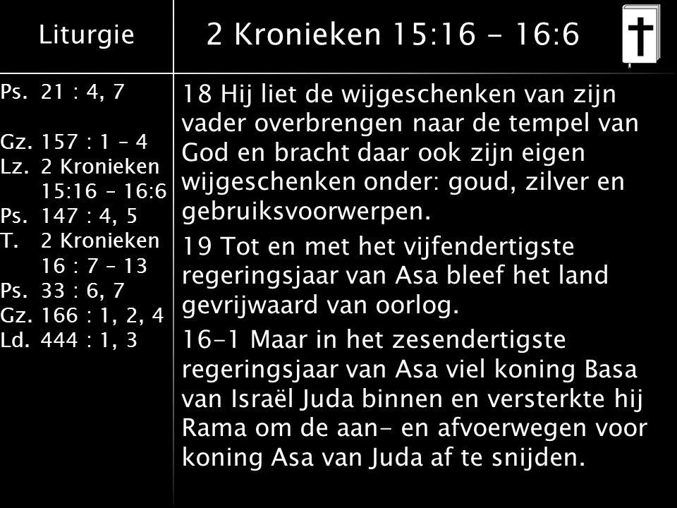 Liturgie Ps.21 : 4, 7 Gz.157 : 1 – 4 Lz.2 Kronieken 15:16 – 16:6 Ps.147 : 4, 5 T.2 Kronieken 16 : 7 – 13 Ps.33 : 6, 7 Gz.166 : 1, 2, 4 Ld.444 : 1, 3 2 Kronieken 15:16 - 16:6 18 Hij liet de wijgeschenken van zijn vader overbrengen naar de tempel van God en bracht daar ook zijn eigen wijgeschenken onder: goud, zilver en gebruiksvoorwerpen.