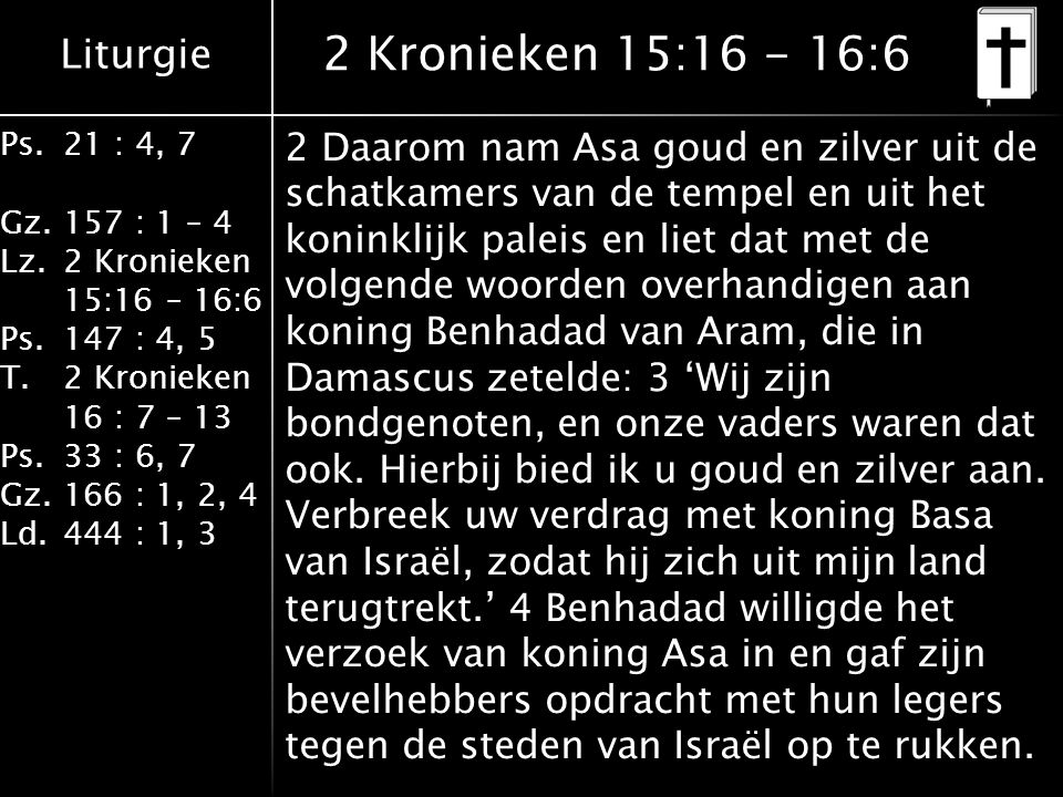 Liturgie Ps.21 : 4, 7 Gz.157 : 1 – 4 Lz.2 Kronieken 15:16 – 16:6 Ps.147 : 4, 5 T.2 Kronieken 16 : 7 – 13 Ps.33 : 6, 7 Gz.166 : 1, 2, 4 Ld.444 : 1, 3 2 Kronieken 15:16 - 16:6 2 Daarom nam Asa goud en zilver uit de schatkamers van de tempel en uit het koninklijk paleis en liet dat met de volgende woorden overhandigen aan koning Benhadad van Aram, die in Damascus zetelde: 3 'Wij zijn bondgenoten, en onze vaders waren dat ook.