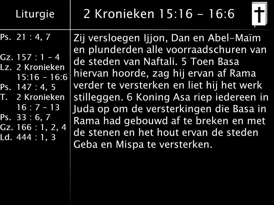 Liturgie Ps.21 : 4, 7 Gz.157 : 1 – 4 Lz.2 Kronieken 15:16 – 16:6 Ps.147 : 4, 5 T.2 Kronieken 16 : 7 – 13 Ps.33 : 6, 7 Gz.166 : 1, 2, 4 Ld.444 : 1, 3 2 Kronieken 15:16 - 16:6 Zij versloegen Ijjon, Dan en Abel-Maïm en plunderden alle voorraadschuren van de steden van Naftali.