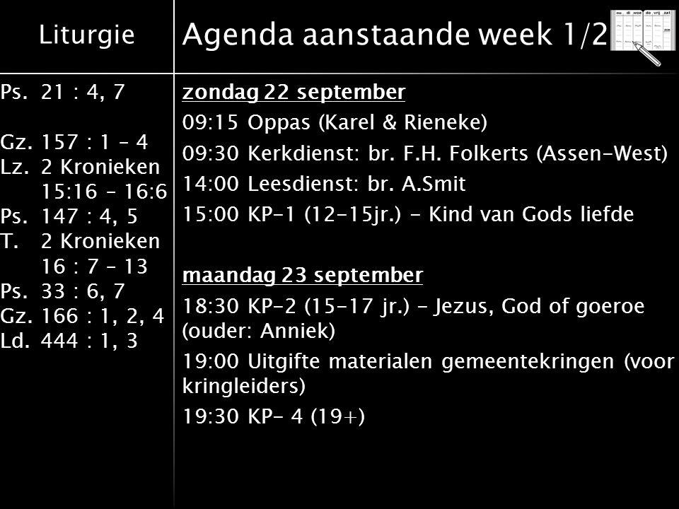 Liturgie Ps.21 : 4, 7 Gz.157 : 1 – 4 Lz.2 Kronieken 15:16 – 16:6 Ps.147 : 4, 5 T.2 Kronieken 16 : 7 – 13 Ps.33 : 6, 7 Gz.166 : 1, 2, 4 Ld.444 : 1, 3 Agenda aanstaande week 1/2 zondag 22 september 09:15 Oppas (Karel & Rieneke) 09:30 Kerkdienst: br.