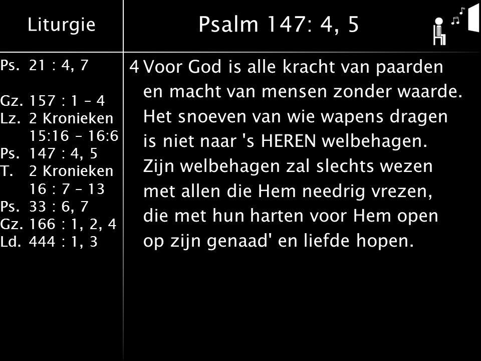 Liturgie Ps.21 : 4, 7 Gz.157 : 1 – 4 Lz.2 Kronieken 15:16 – 16:6 Ps.147 : 4, 5 T.2 Kronieken 16 : 7 – 13 Ps.33 : 6, 7 Gz.166 : 1, 2, 4 Ld.444 : 1, 3 4