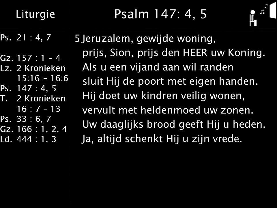 Liturgie Ps.21 : 4, 7 Gz.157 : 1 – 4 Lz.2 Kronieken 15:16 – 16:6 Ps.147 : 4, 5 T.2 Kronieken 16 : 7 – 13 Ps.33 : 6, 7 Gz.166 : 1, 2, 4 Ld.444 : 1, 3 5Jeruzalem, gewijde woning, prijs, Sion, prijs den HEER uw Koning.