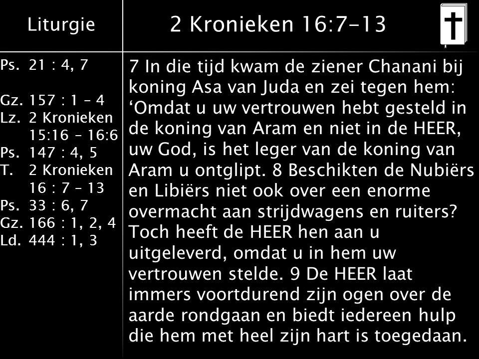 Liturgie Ps.21 : 4, 7 Gz.157 : 1 – 4 Lz.2 Kronieken 15:16 – 16:6 Ps.147 : 4, 5 T.2 Kronieken 16 : 7 – 13 Ps.33 : 6, 7 Gz.166 : 1, 2, 4 Ld.444 : 1, 3 2 Kronieken 16:7-13 7 In die tijd kwam de ziener Chanani bij koning Asa van Juda en zei tegen hem: 'Omdat u uw vertrouwen hebt gesteld in de koning van Aram en niet in de HEER, uw God, is het leger van de koning van Aram u ontglipt.