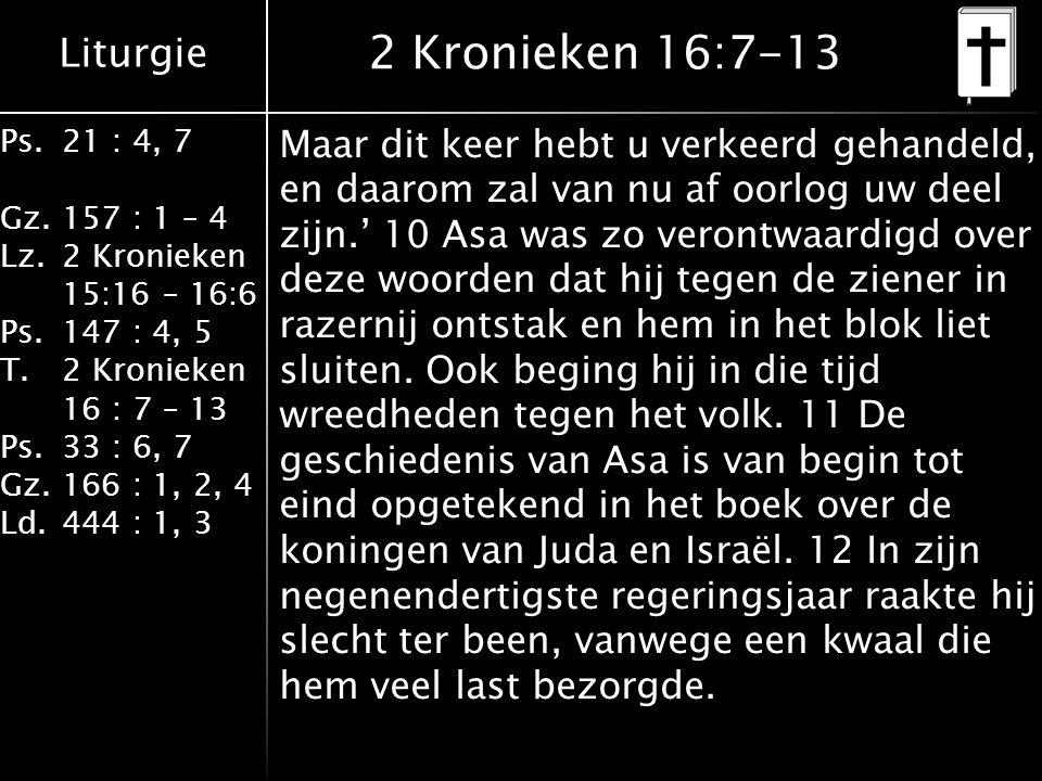Liturgie Ps.21 : 4, 7 Gz.157 : 1 – 4 Lz.2 Kronieken 15:16 – 16:6 Ps.147 : 4, 5 T.2 Kronieken 16 : 7 – 13 Ps.33 : 6, 7 Gz.166 : 1, 2, 4 Ld.444 : 1, 3 2 Kronieken 16:7-13 Maar dit keer hebt u verkeerd gehandeld, en daarom zal van nu af oorlog uw deel zijn.' 10 Asa was zo verontwaardigd over deze woorden dat hij tegen de ziener in razernij ontstak en hem in het blok liet sluiten.