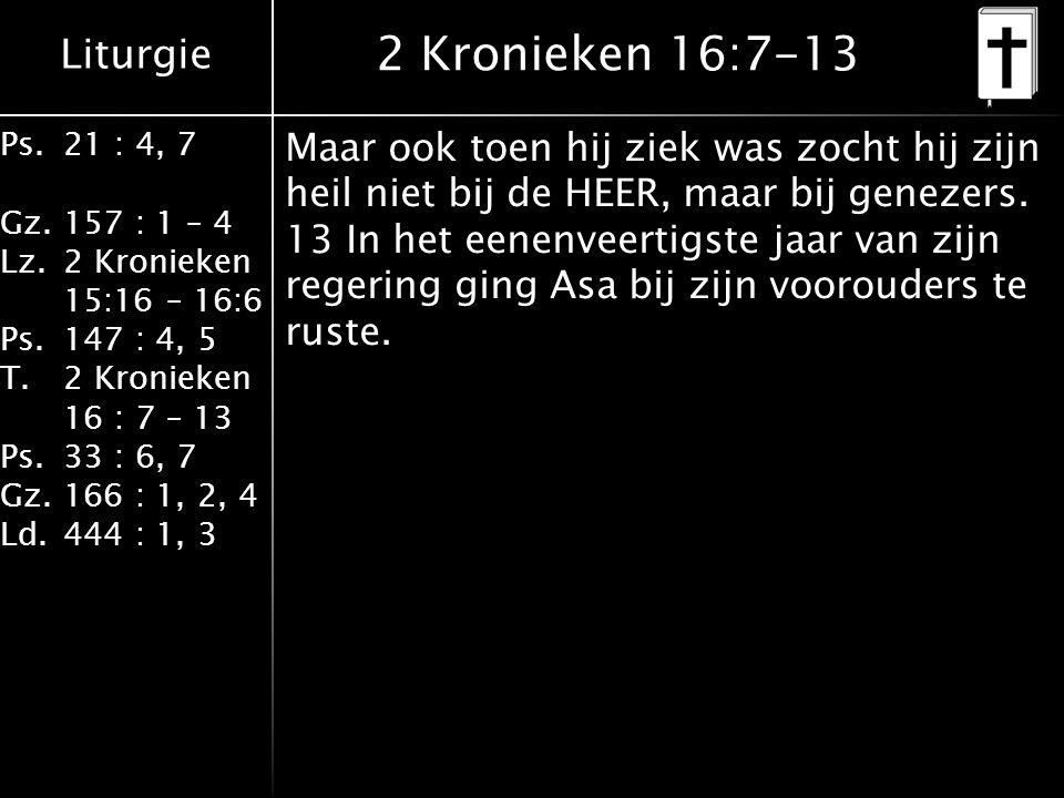 Liturgie Ps.21 : 4, 7 Gz.157 : 1 – 4 Lz.2 Kronieken 15:16 – 16:6 Ps.147 : 4, 5 T.2 Kronieken 16 : 7 – 13 Ps.33 : 6, 7 Gz.166 : 1, 2, 4 Ld.444 : 1, 3 2 Kronieken 16:7-13 Maar ook toen hij ziek was zocht hij zijn heil niet bij de HEER, maar bij genezers.