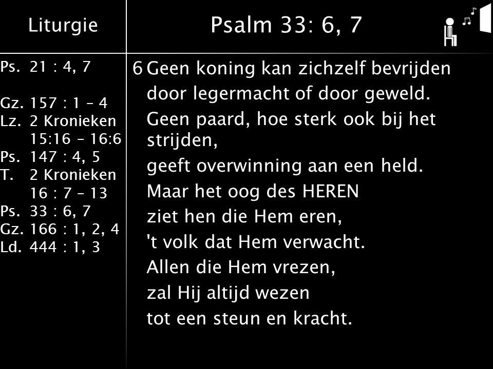 Liturgie Ps.21 : 4, 7 Gz.157 : 1 – 4 Lz.2 Kronieken 15:16 – 16:6 Ps.147 : 4, 5 T.2 Kronieken 16 : 7 – 13 Ps.33 : 6, 7 Gz.166 : 1, 2, 4 Ld.444 : 1, 3 6Geen koning kan zichzelf bevrijden door legermacht of door geweld.