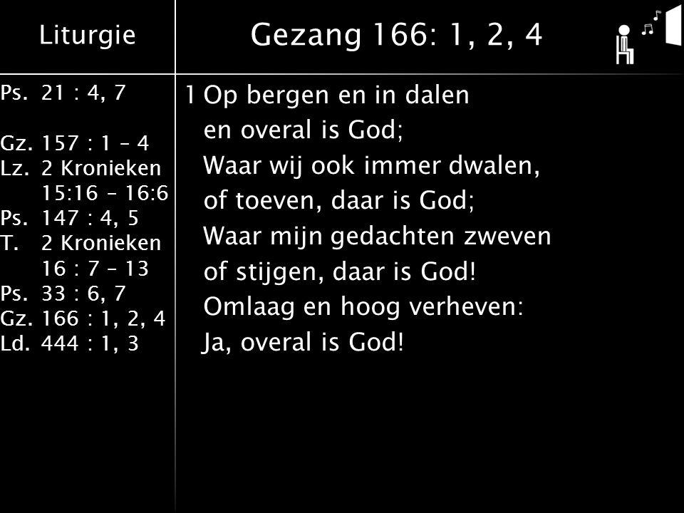 Liturgie Ps.21 : 4, 7 Gz.157 : 1 – 4 Lz.2 Kronieken 15:16 – 16:6 Ps.147 : 4, 5 T.2 Kronieken 16 : 7 – 13 Ps.33 : 6, 7 Gz.166 : 1, 2, 4 Ld.444 : 1, 3 1Op bergen en in dalen en overal is God; Waar wij ook immer dwalen, of toeven, daar is God; Waar mijn gedachten zweven of stijgen, daar is God.