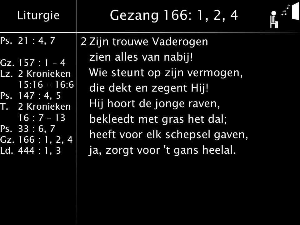 Liturgie Ps.21 : 4, 7 Gz.157 : 1 – 4 Lz.2 Kronieken 15:16 – 16:6 Ps.147 : 4, 5 T.2 Kronieken 16 : 7 – 13 Ps.33 : 6, 7 Gz.166 : 1, 2, 4 Ld.444 : 1, 3 2Zijn trouwe Vaderogen zien alles van nabij.