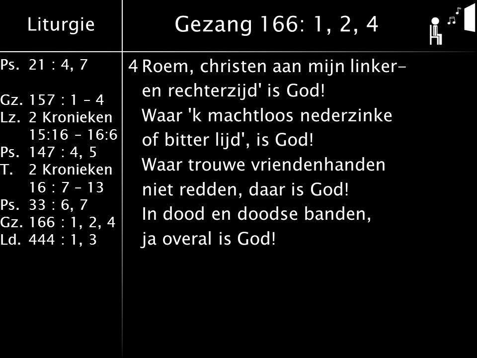 Liturgie Ps.21 : 4, 7 Gz.157 : 1 – 4 Lz.2 Kronieken 15:16 – 16:6 Ps.147 : 4, 5 T.2 Kronieken 16 : 7 – 13 Ps.33 : 6, 7 Gz.166 : 1, 2, 4 Ld.444 : 1, 3 4Roem, christen aan mijn linker- en rechterzijd is God.