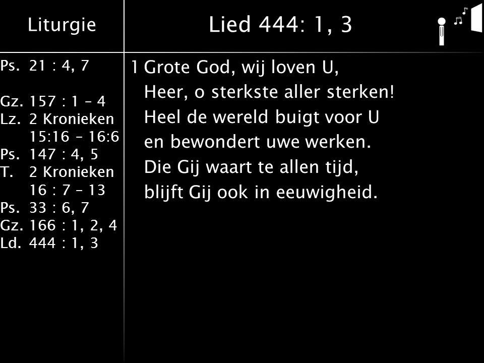 Liturgie Ps.21 : 4, 7 Gz.157 : 1 – 4 Lz.2 Kronieken 15:16 – 16:6 Ps.147 : 4, 5 T.2 Kronieken 16 : 7 – 13 Ps.33 : 6, 7 Gz.166 : 1, 2, 4 Ld.444 : 1, 3 1Grote God, wij loven U, Heer, o sterkste aller sterken.