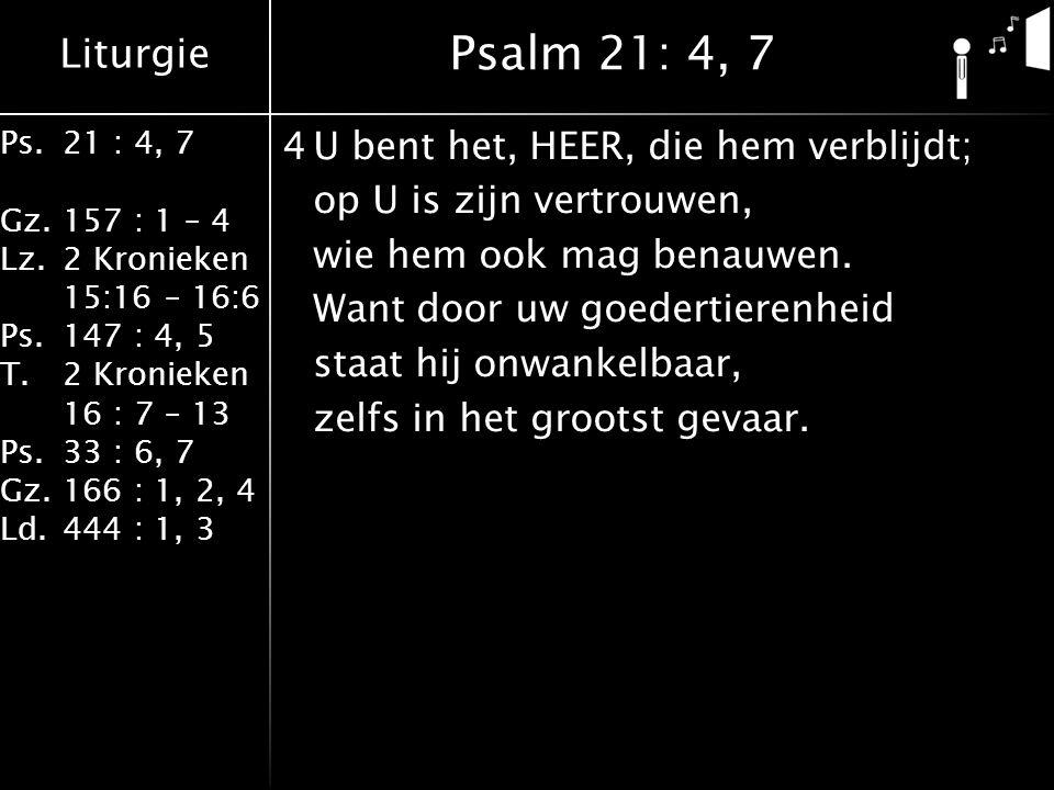Liturgie Ps.21 : 4, 7 Gz.157 : 1 – 4 Lz.2 Kronieken 15:16 – 16:6 Ps.147 : 4, 5 T.2 Kronieken 16 : 7 – 13 Ps.33 : 6, 7 Gz.166 : 1, 2, 4 Ld.444 : 1, 3 4U bent het, HEER, die hem verblijdt; op U is zijn vertrouwen, wie hem ook mag benauwen.