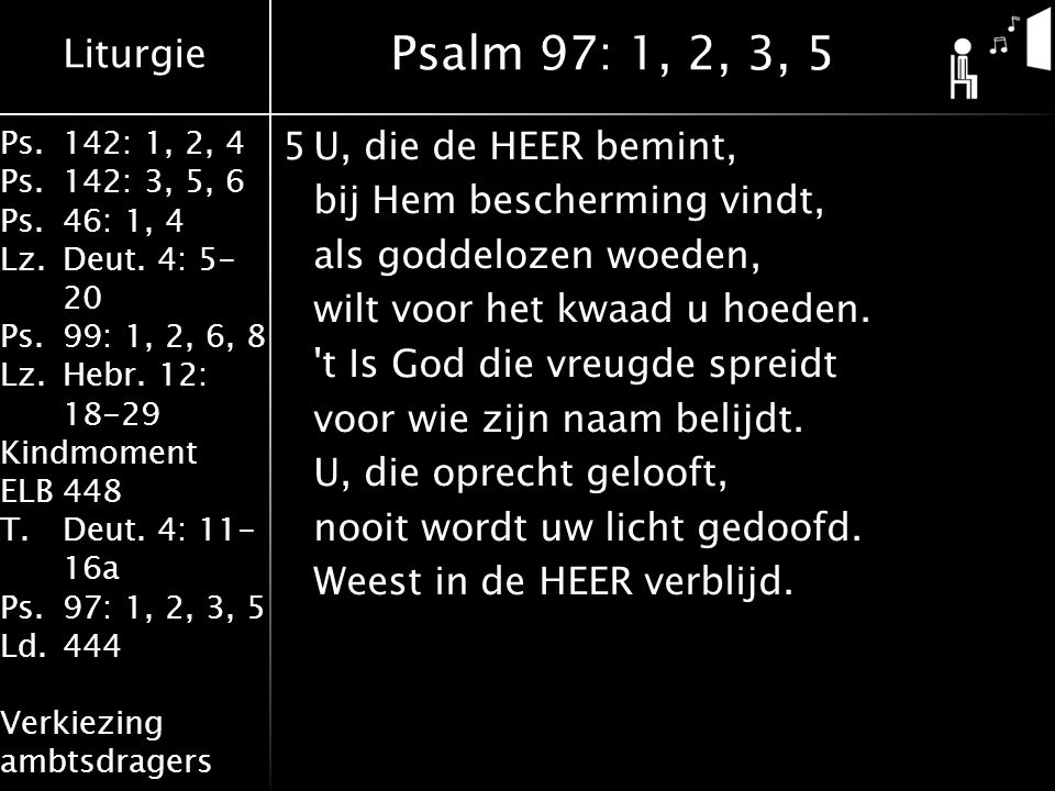 Liturgie Ps.142: 1, 2, 4 Ps.142: 3, 5, 6 Ps.46: 1, 4 Lz.Deut. 4: 5- 20 Ps.99: 1, 2, 6, 8 Lz.Hebr. 12: 18-29 Kindmoment ELB448 T.Deut. 4: 11- 16a Ps.97