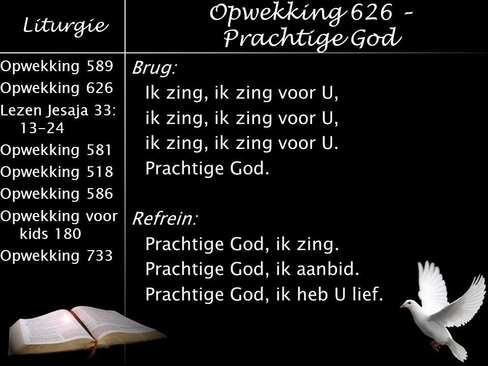 Liturgie Opwekking 589 Opwekking 626 Lezen Jesaja 33: 13-24 Opwekking 581 Opwekking 518 Opwekking 586 Opwekking voor kids 180 Opwekking 733 Brug: Ik z