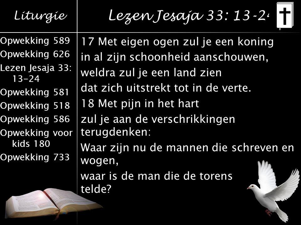 Liturgie Opwekking 589 Opwekking 626 Lezen Jesaja 33: 13-24 Opwekking 581 Opwekking 518 Opwekking 586 Opwekking voor kids 180 Opwekking 733 Lezen Jesa