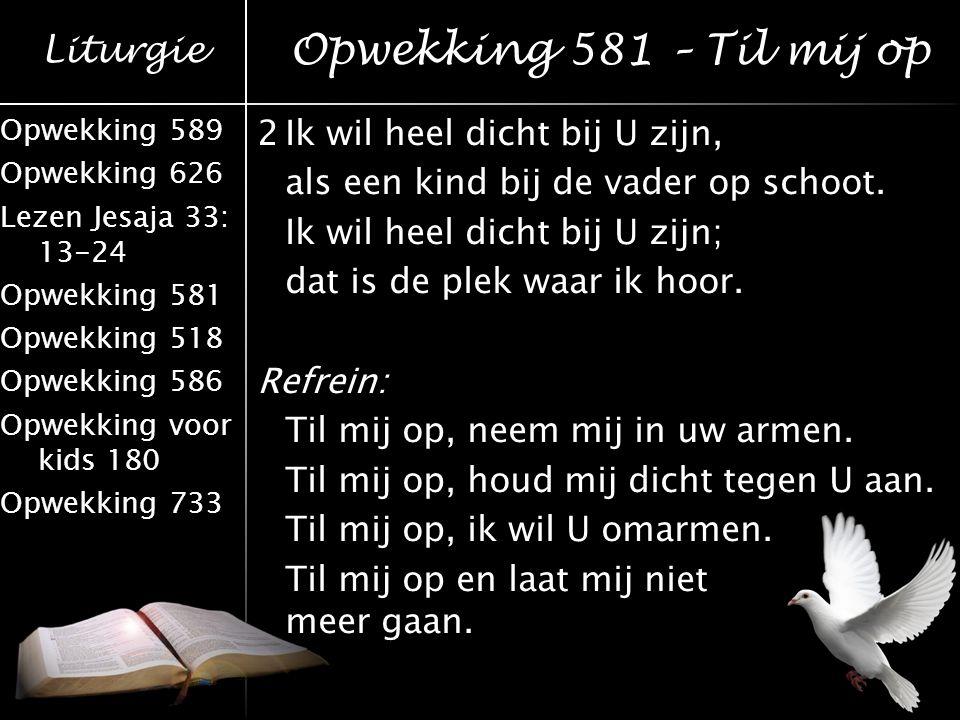 Liturgie Opwekking 589 Opwekking 626 Lezen Jesaja 33: 13-24 Opwekking 581 Opwekking 518 Opwekking 586 Opwekking voor kids 180 Opwekking 733 2Ik wil he