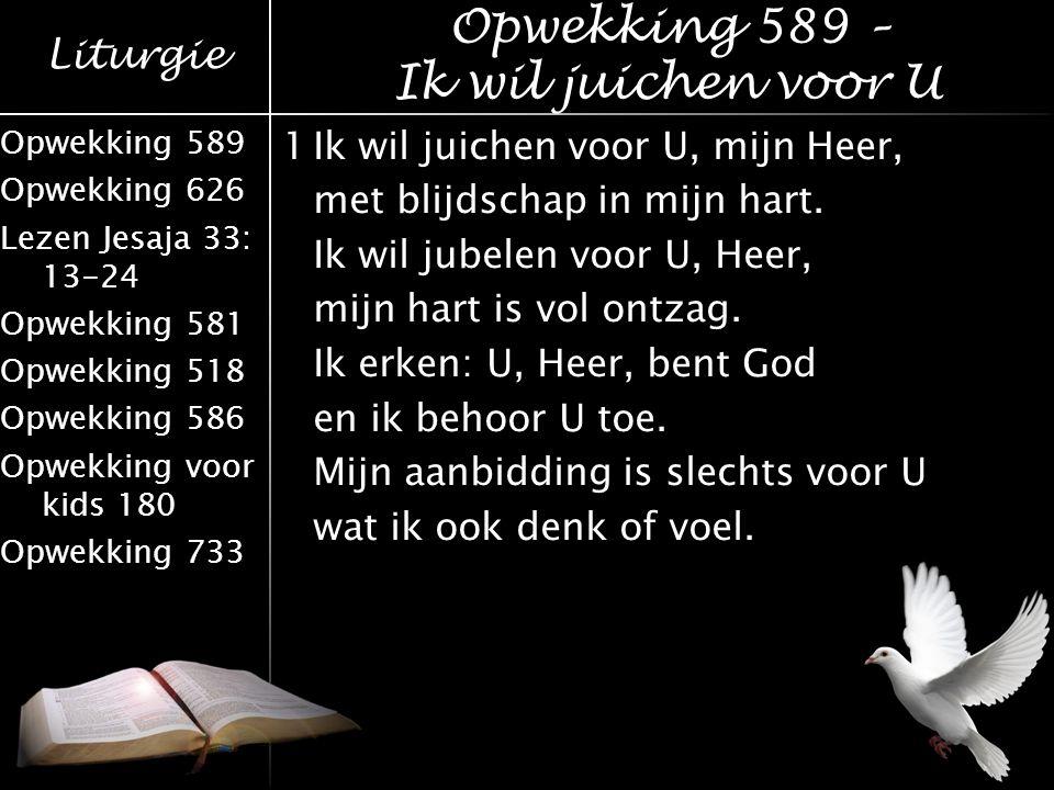 Liturgie Opwekking 589 Opwekking 626 Lezen Jesaja 33: 13-24 Opwekking 581 Opwekking 518 Opwekking 586 Opwekking voor kids 180 Opwekking 733 1Ik wil ju