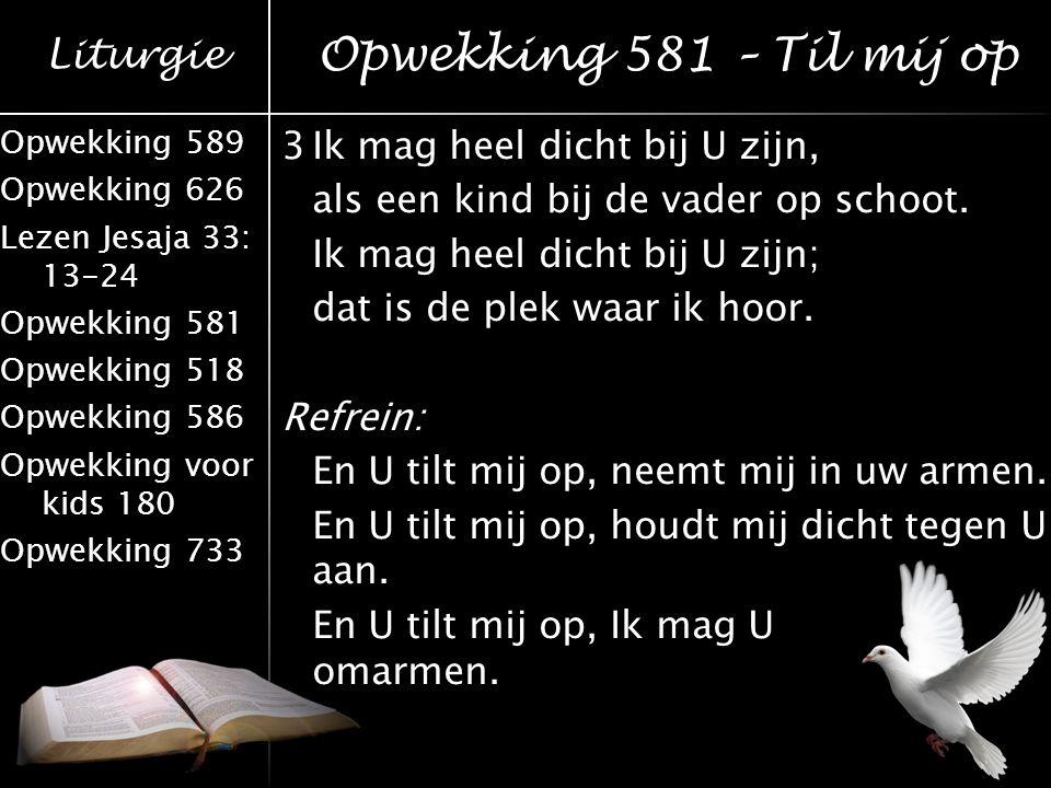 Liturgie Opwekking 589 Opwekking 626 Lezen Jesaja 33: 13-24 Opwekking 581 Opwekking 518 Opwekking 586 Opwekking voor kids 180 Opwekking 733 3Ik mag he