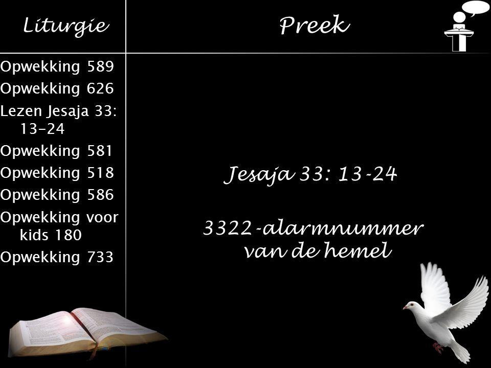 Liturgie Opwekking 589 Opwekking 626 Lezen Jesaja 33: 13-24 Opwekking 581 Opwekking 518 Opwekking 586 Opwekking voor kids 180 Opwekking 733 Preek Jesa