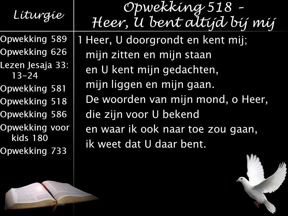 Liturgie Opwekking 589 Opwekking 626 Lezen Jesaja 33: 13-24 Opwekking 581 Opwekking 518 Opwekking 586 Opwekking voor kids 180 Opwekking 733 1Heer, U d