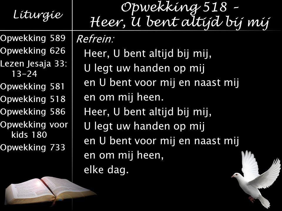 Liturgie Opwekking 589 Opwekking 626 Lezen Jesaja 33: 13-24 Opwekking 581 Opwekking 518 Opwekking 586 Opwekking voor kids 180 Opwekking 733 Refrein: H