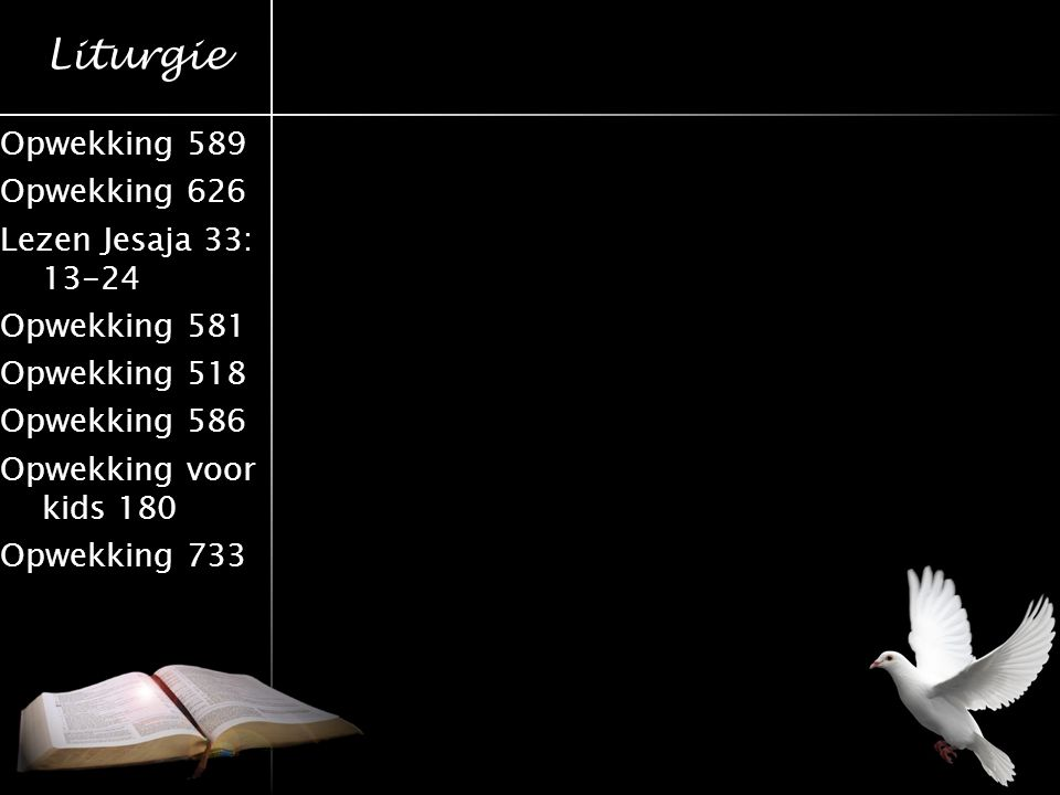 Liturgie Opwekking 589 Opwekking 626 Lezen Jesaja 33: 13-24 Opwekking 581 Opwekking 518 Opwekking 586 Opwekking voor kids 180 Opwekking 733