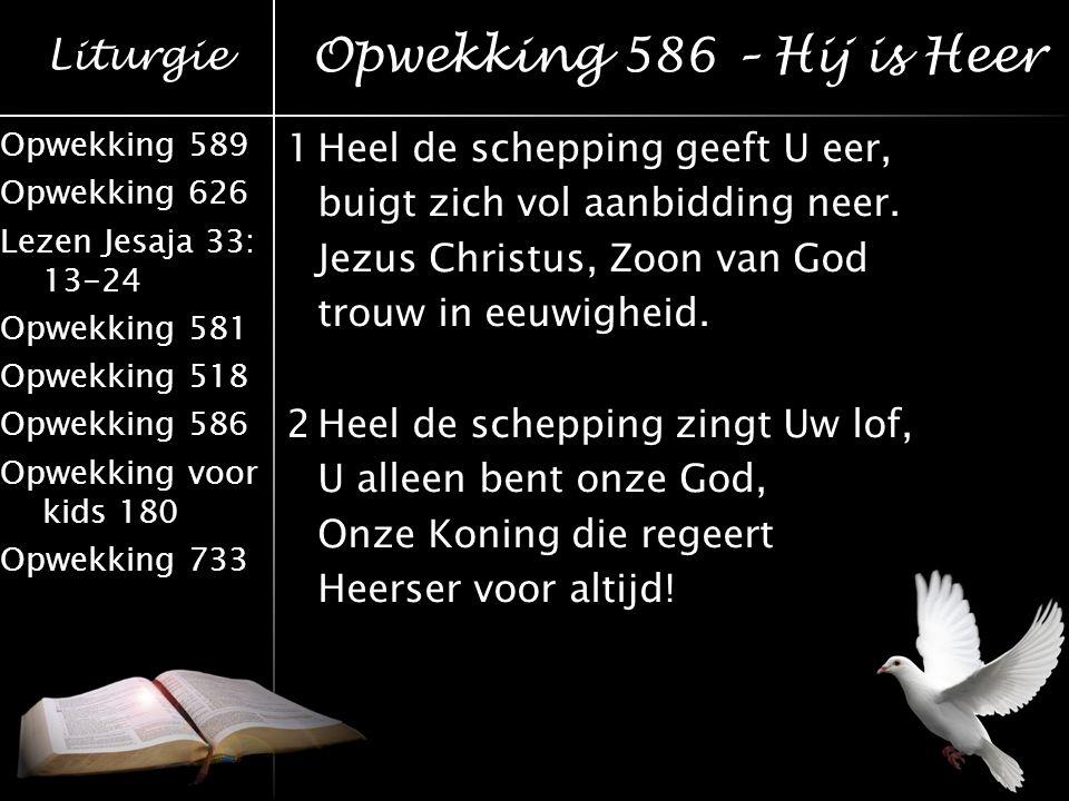 Liturgie Opwekking 589 Opwekking 626 Lezen Jesaja 33: 13-24 Opwekking 581 Opwekking 518 Opwekking 586 Opwekking voor kids 180 Opwekking 733 1Heel de s