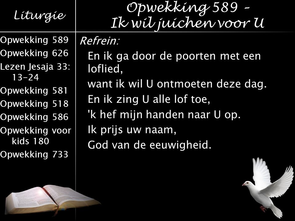 Liturgie Opwekking 589 Opwekking 626 Lezen Jesaja 33: 13-24 Opwekking 581 Opwekking 518 Opwekking 586 Opwekking voor kids 180 Opwekking 733 Refrein: Bless the Lord, Oh my soul, oh my soul.
