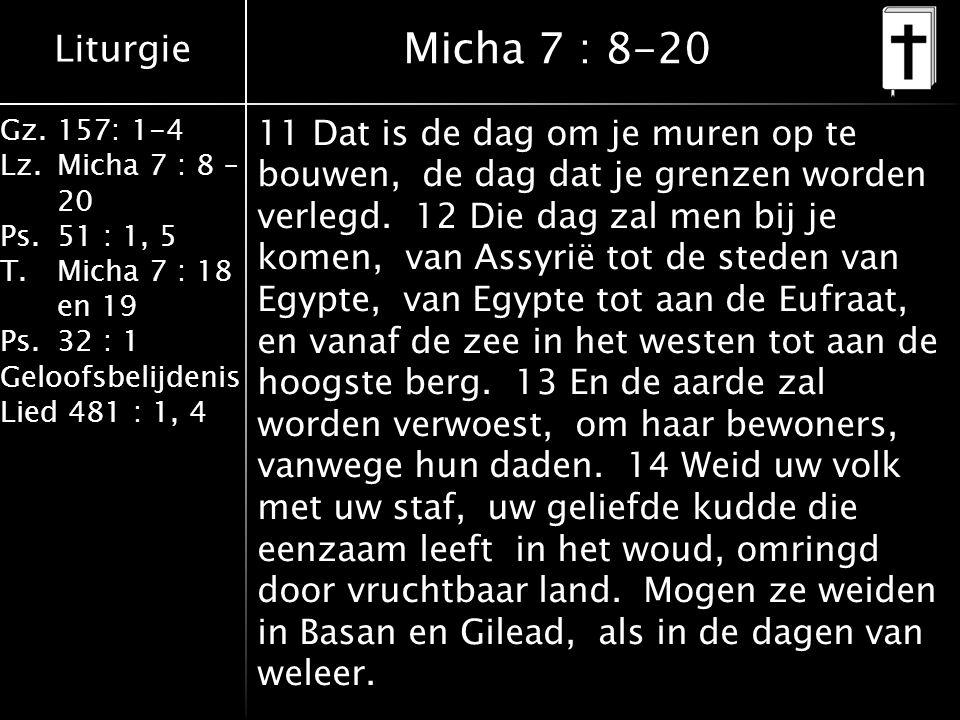 Liturgie Gz.157: 1-4 Lz.Micha 7 : 8 – 20 Ps.51 : 1, 5 T.Micha 7 : 18 en 19 Ps.32 : 1 Geloofsbelijdenis Lied 481 : 1, 4 Micha 7 : 8-20 11 Dat is de dag om je muren op te bouwen, de dag dat je grenzen worden verlegd.