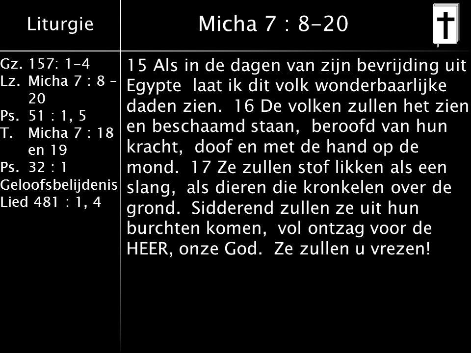Liturgie Gz.157: 1-4 Lz.Micha 7 : 8 – 20 Ps.51 : 1, 5 T.Micha 7 : 18 en 19 Ps.32 : 1 Geloofsbelijdenis Lied 481 : 1, 4 Micha 7 : 8-20 15 Als in de dagen van zijn bevrijding uit Egypte laat ik dit volk wonderbaarlijke daden zien.