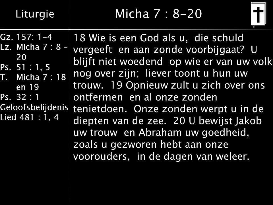 Liturgie Gz.157: 1-4 Lz.Micha 7 : 8 – 20 Ps.51 : 1, 5 T.Micha 7 : 18 en 19 Ps.32 : 1 Geloofsbelijdenis Lied 481 : 1, 4 Micha 7 : 8-20 18 Wie is een God als u, die schuld vergeeft en aan zonde voorbijgaat.