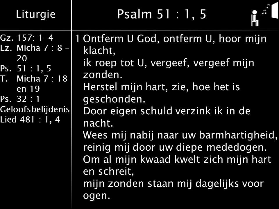 Liturgie Gz.157: 1-4 Lz.Micha 7 : 8 – 20 Ps.51 : 1, 5 T.Micha 7 : 18 en 19 Ps.32 : 1 Geloofsbelijdenis Lied 481 : 1, 4 1Ontferm U God, ontferm U, hoor mijn klacht, ik roep tot U, vergeef, vergeef mijn zonden.