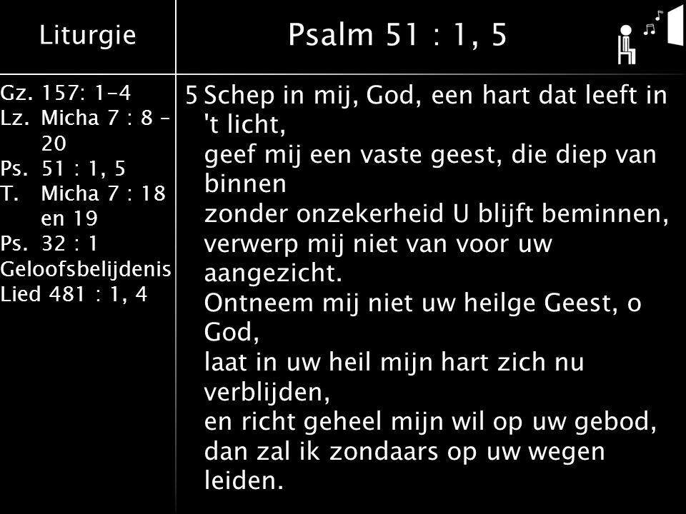 Liturgie Gz.157: 1-4 Lz.Micha 7 : 8 – 20 Ps.51 : 1, 5 T.Micha 7 : 18 en 19 Ps.32 : 1 Geloofsbelijdenis Lied 481 : 1, 4 5Schep in mij, God, een hart dat leeft in t licht, geef mij een vaste geest, die diep van binnen zonder onzekerheid U blijft beminnen, verwerp mij niet van voor uw aangezicht.