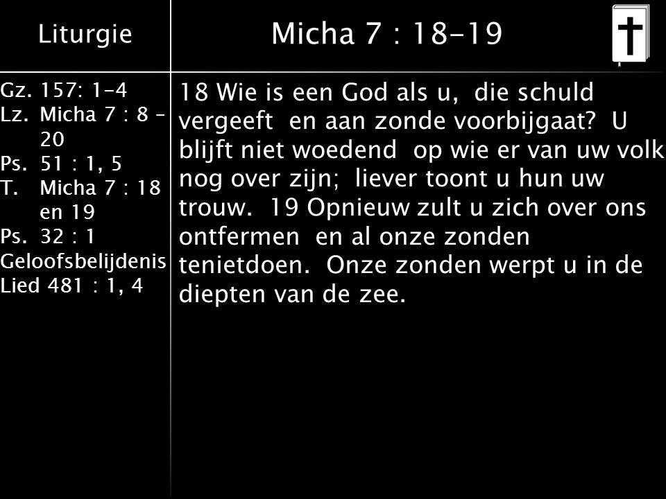 Liturgie Gz.157: 1-4 Lz.Micha 7 : 8 – 20 Ps.51 : 1, 5 T.Micha 7 : 18 en 19 Ps.32 : 1 Geloofsbelijdenis Lied 481 : 1, 4 Micha 7 : 18-19 18 Wie is een God als u, die schuld vergeeft en aan zonde voorbijgaat.