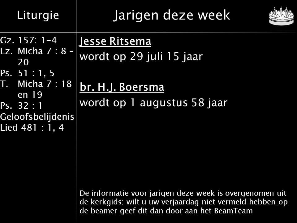 Liturgie Gz.157: 1-4 Lz.Micha 7 : 8 – 20 Ps.51 : 1, 5 T.Micha 7 : 18 en 19 Ps.32 : 1 Geloofsbelijdenis Lied 481 : 1, 4 Jesse Ritsema wordt op 29 juli 15 jaar br.