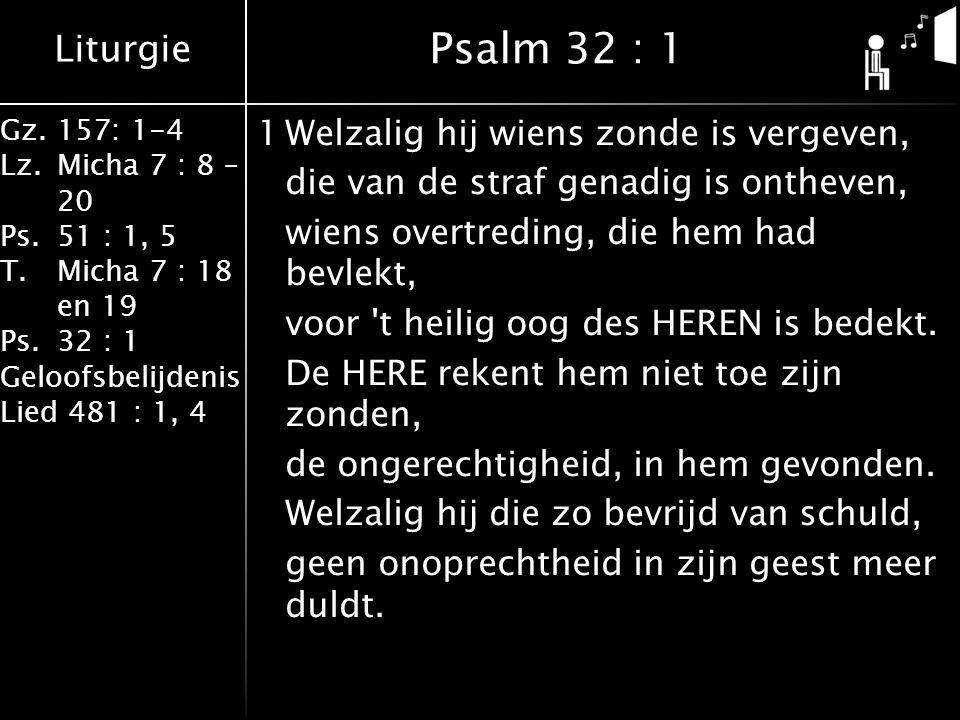 Liturgie Gz.157: 1-4 Lz.Micha 7 : 8 – 20 Ps.51 : 1, 5 T.Micha 7 : 18 en 19 Ps.32 : 1 Geloofsbelijdenis Lied 481 : 1, 4 1Welzalig hij wiens zonde is vergeven, die van de straf genadig is ontheven, wiens overtreding, die hem had bevlekt, voor t heilig oog des HEREN is bedekt.