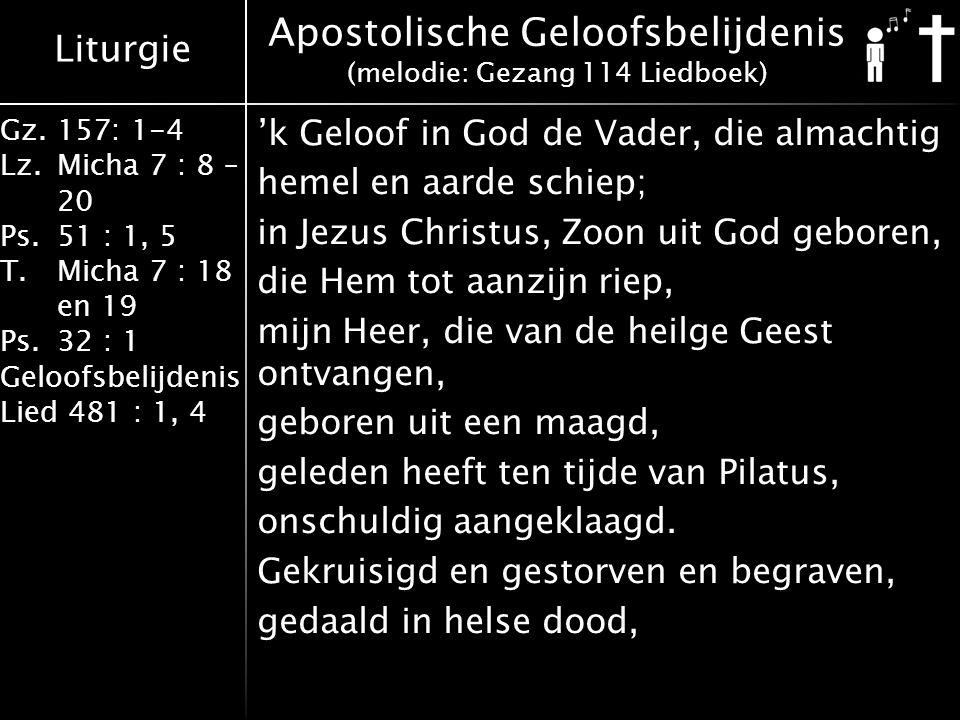 Liturgie Gz.157: 1-4 Lz.Micha 7 : 8 – 20 Ps.51 : 1, 5 T.Micha 7 : 18 en 19 Ps.32 : 1 Geloofsbelijdenis Lied 481 : 1, 4 'k Geloof in God de Vader, die almachtig hemel en aarde schiep; in Jezus Christus, Zoon uit God geboren, die Hem tot aanzijn riep, mijn Heer, die van de heilge Geest ontvangen, geboren uit een maagd, geleden heeft ten tijde van Pilatus, onschuldig aangeklaagd.
