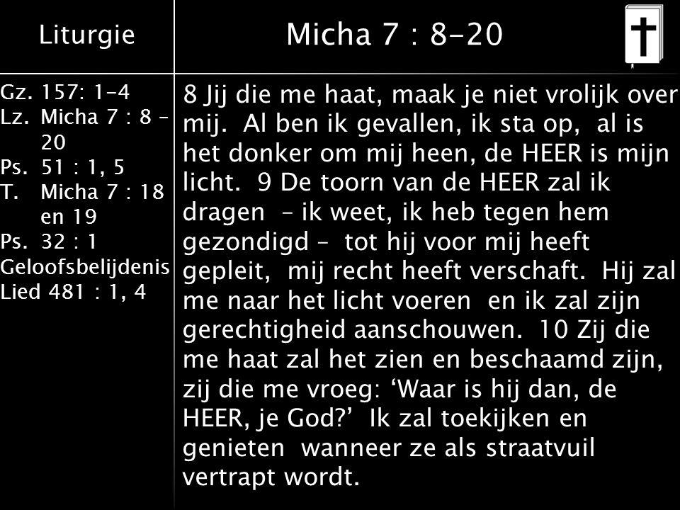 Liturgie Gz.157: 1-4 Lz.Micha 7 : 8 – 20 Ps.51 : 1, 5 T.Micha 7 : 18 en 19 Ps.32 : 1 Geloofsbelijdenis Lied 481 : 1, 4 Micha 7 : 8-20 8 Jij die me haat, maak je niet vrolijk over mij.
