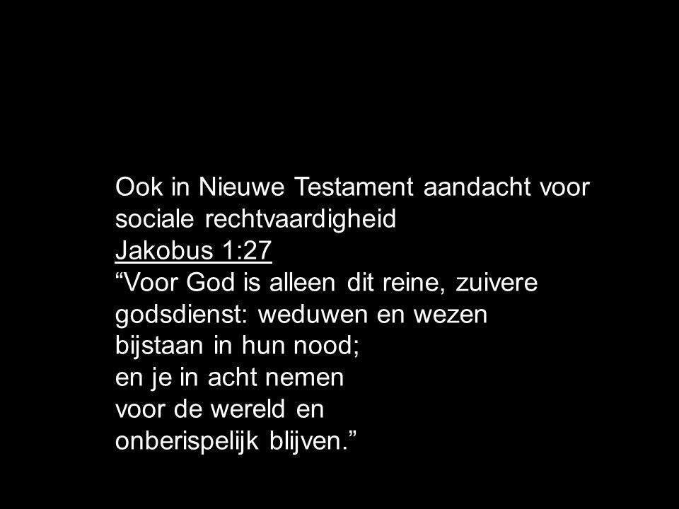 Ook in Nieuwe Testament aandacht voor sociale rechtvaardigheid Jakobus 1:27 Voor God is alleen dit reine, zuivere godsdienst: weduwen en wezen bijstaan in hun nood; en je in acht nemen voor de wereld en onberispelijk blijven.