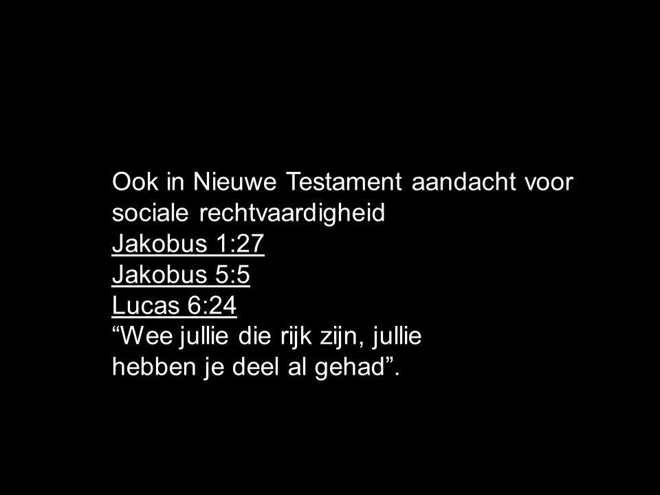 Ook in Nieuwe Testament aandacht voor sociale rechtvaardigheid Jakobus 1:27 Jakobus 5:5 Lucas 6:24 Wee jullie die rijk zijn, jullie hebben je deel al gehad .