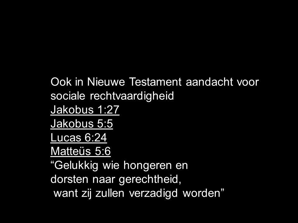 Ook in Nieuwe Testament aandacht voor sociale rechtvaardigheid Jakobus 1:27 Jakobus 5:5 Lucas 6:24 Matteüs 5:6 Gelukkig wie hongeren en dorsten naar gerechtheid, want zij zullen verzadigd worden