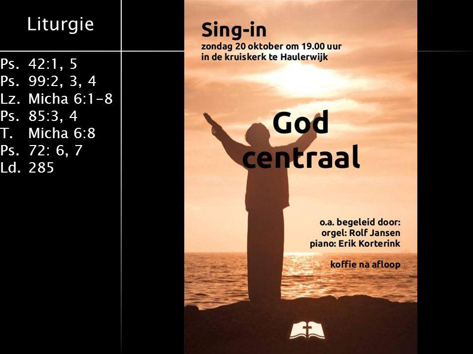 Liturgie Ps.42:1, 5 Ps. 99:2, 3, 4 Lz.Micha 6:1-8 Ps. 85:3, 4 T. Micha 6:8 Ps.72: 6, 7 Ld. 285