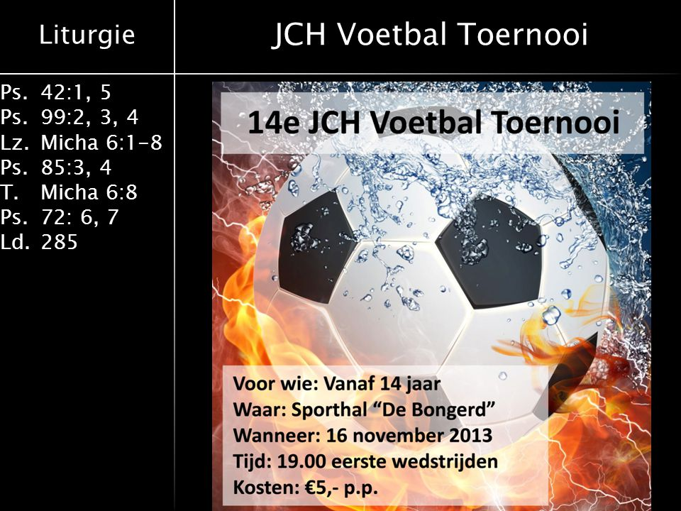 Liturgie Ps.42:1, 5 Ps. 99:2, 3, 4 Lz.Micha 6:1-8 Ps. 85:3, 4 T. Micha 6:8 Ps.72: 6, 7 Ld. 285 JCH Voetbal Toernooi