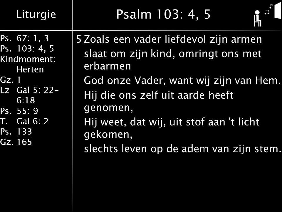 Liturgie Ps.67: 1, 3 Ps.103: 4, 5 Kindmoment: Herten Gz.1 LzGal 5: 22- 6:18 Ps.55: 9 T.Gal 6: 2 Ps.133 Gz.165 5Zoals een vader liefdevol zijn armen slaat om zijn kind, omringt ons met erbarmen God onze Vader, want wij zijn van Hem.