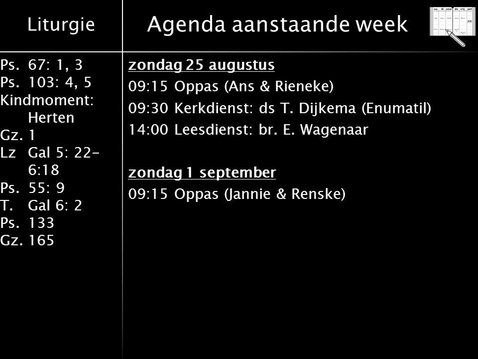 Liturgie Ps.67: 1, 3 Ps.103: 4, 5 Kindmoment: Herten Gz.1 LzGal 5: 22- 6:18 Ps.55: 9 T.Gal 6: 2 Ps.133 Gz.165 Agenda aanstaande week zondag 25 augustus 09:15 Oppas (Ans & Rieneke) 09:30 Kerkdienst: ds T.