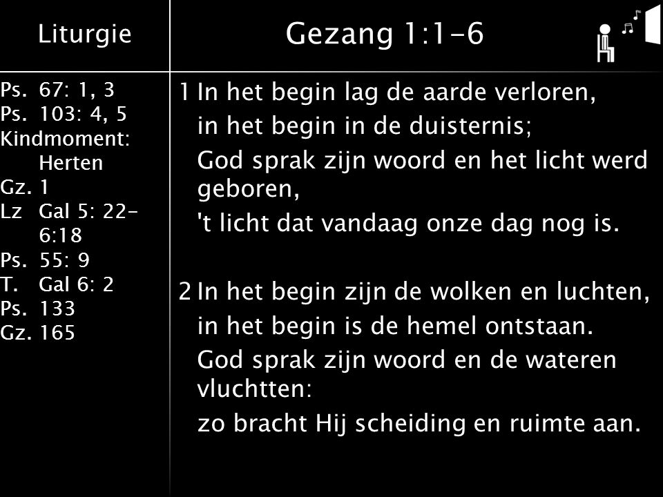 Liturgie Ps.67: 1, 3 Ps.103: 4, 5 Kindmoment: Herten Gz.1 LzGal 5: 22- 6:18 Ps.55: 9 T.Gal 6: 2 Ps.133 Gz.165 1In het begin lag de aarde verloren, in het begin in de duisternis; God sprak zijn woord en het licht werd geboren, t licht dat vandaag onze dag nog is.